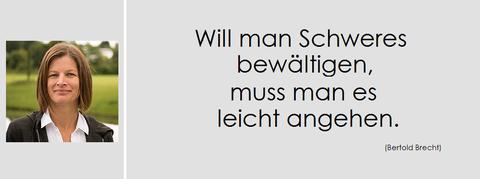 Motto Anja Gehl, Will man Schweres bewältigen, muss man es leicht angehen.